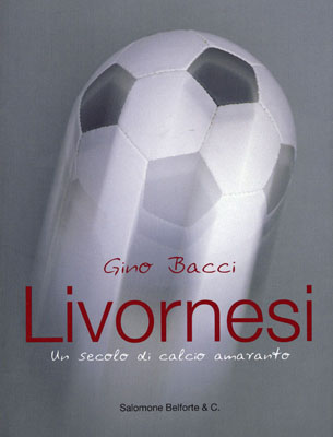 Gino Bacci. LIVORNESI. UN SECOLO DI CALCIO AMARANTO