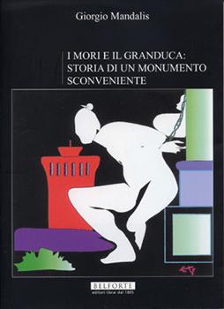 Giorgio Mandalis. I MORI E IL GRANDUCA: STORIA DI UN MONUMENTO SCONVENIENTE