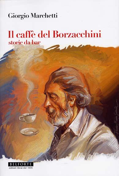 Giorgio Marchetti. IL CAFFÉ DEL BORZACCHINI